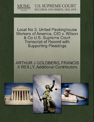 Local No 3, United Packinghouse Workers of America, CIO V. Wilson & Co U.S. Supreme Court Transcript of Record with Supporting Pleadings af Francis X. Reilly, Arthur J. Goldberg, Additional Contributors