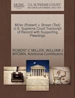 Miller (Robert) V. Brown (Ted) U.S. Supreme Court Transcript of Record with Supporting Pleadings af Robert C. Miller, William J. Brown, Additional Contributors