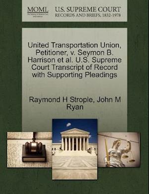 United Transportation Union, Petitioner, V. Seymon B. Harrison et al. U.S. Supreme Court Transcript of Record with Supporting Pleadings af Raymond H. Strople, John M. Ryan