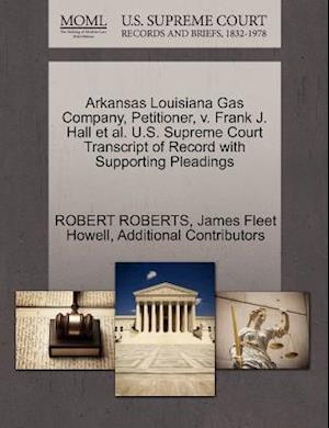 Arkansas Louisiana Gas Company, Petitioner, V. Frank J. Hall et al. U.S. Supreme Court Transcript of Record with Supporting Pleadings af Additional Contributors, Robert Roberts, James Fleet Howell