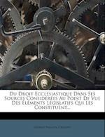Du Droit Ecclesiastique Dans Ses Sources Considerees Au Point de Vue Des Elements Legislatifs Qui Les Constituent... af Crouzet, George Phillips