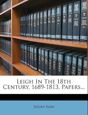 Leigh in the 18th Century, 1689-1813, Papers... af Josiah Rose