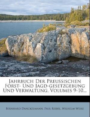 Jahrbuch Der Preussischen Forst- Und Jagd-Gesetzgebung Und Verwaltung, Volumes 9-10... af Bernhard Danckelmann, Paul Riebel, Wilhelm Weise