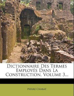 Dictionnaire Des Termes Employes Dans La Construction, Volume 3... af Pierre Chabat