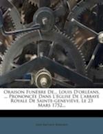 Oraison Fun Bre de... Louis D'Orl ANS, ... Prononc E Dans L' Glise de L'Abbaye Royale de Sainte-Genevi Ve, Le 23 Mars 1752... af Jean-Baptiste Bernard