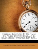 Histoire Politique Et Militaire Du Peuple de Lyon Pendant La Revolution Francaise af Beau, Curmer, Alphonse Balleydier