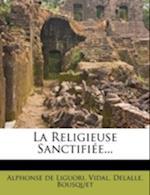 La Religieuse Sanctifiee... af Alphonsus Liguori, Vidal, Delalle