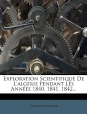 Exploration Scientifique de L'Algerie Pendant Les Annees 1840, 1841, 1842... af Eug?ne Pellissier, Eugene Pellissier
