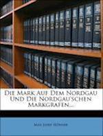 Die Mark Auf Dem Nordgau Und Die Nordgau'schen Markgrafen... af Max Josef H. Fner, Max Josef Hofner