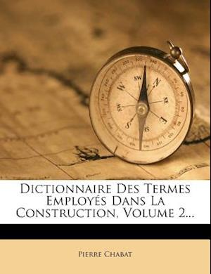 Dictionnaire Des Termes Employes Dans La Construction, Volume 2... af Pierre Chabat
