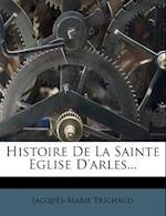 Histoire de La Sainte Eglise D'Arles... af Jacques-Marie Trichaud