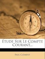 Etude Sur Le Compte Courant... af Paul Cl Ment, Paul Clement