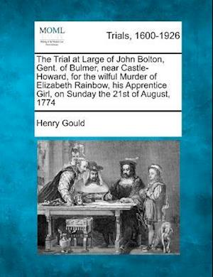The Trial at Large of John Bolton, Gent. of Bulmer, Near Castle-Howard, for the Wilful Murder of Elizabeth Rainbow, His Apprentice Girl, on Sunday the af Henry Gould