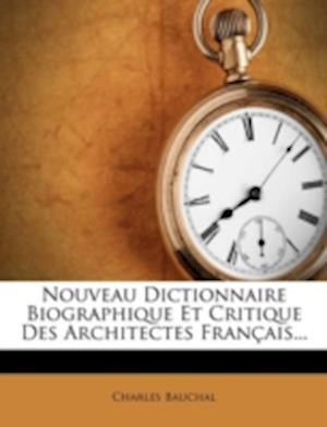 Nouveau Dictionnaire Biographique Et Critique Des Architectes Francais... af Charles Bauchal