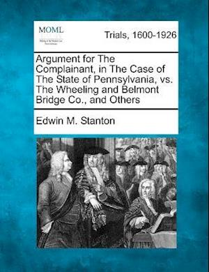 Argument for the Complainant, in the Case of the State of Pennsylvania, vs. the Wheeling and Belmont Bridge Co., and Others af Edwin M. Stanton