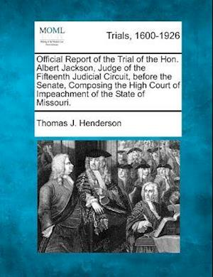 Official Report of the Trial of the Hon. Albert Jackson, Judge of the Fifteenth Judicial Circuit, Before the Senate, Composing the High Court of Impea af Thomas J. Henderson