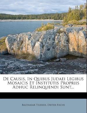 de Causis, in Quibus Judaei Legibus Mosaicis Et Institutis Propriis Adhuc Relinquendi Sunt... af Balthasar Tilesius, Dieter Fuchs