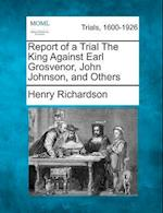 Report of a Trial the King Against Earl Grosvenor, John Johnson, and Others af Henry Richardson
