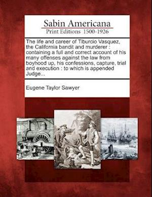 The Life and Career of Tiburcio Vasquez, the California Bandit and Murderer af Eugene Taylor Sawyer