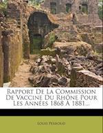 Rapport de La Commission de Vaccine Du Rhone Pour Les Annees 1868 a 1881... af Louis Perroud
