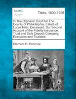 In the Orphans' Court for the County of Philadelphia. Estate of Lucas Hirst, Deceased. Sur Second Account of the Fidelity Insurance, Trust and Safe De af Clement B. Penrose