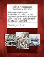 A Discourse Delivered November 17, 1847, at the Interment of the Hon. Benjamin Swift af Worthington Smith