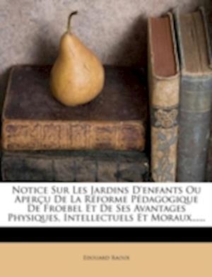 Notice Sur Les Jardins D'Enfants Ou Aper U de La R Forme P Dagogique de Froebel Et de Ses Avantages Physiques, Intellectuels Et Moraux...... af Edouard Raoux