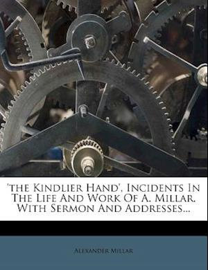 'The Kindlier Hand', Incidents in the Life and Work of A. Millar, with Sermon and Addresses... af Alexander Millar