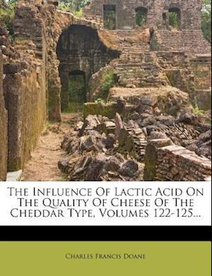The Influence of Lactic Acid on the Quality of Cheese of the Cheddar Type, Volumes 122-125... af Charles Francis Doane