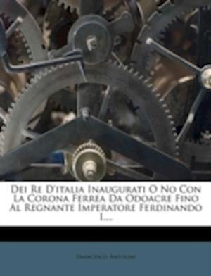 Dei Re D'Italia Inaugurati O No Con La Corona Ferrea Da Odoacre Fino Al Regnante Imperatore Ferdinando I.... af Francesco Antolini