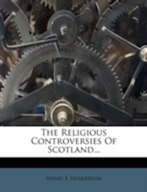 The Religious Controversies of Scotland... af Henry F. Henderson