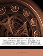 Recherches Historiques Et Observations Medicales Sur Les Eaux Thermales Et Minerales de Neris En Bourbonnais, Departement de L'Allier... af P. Boirot-Desserviers