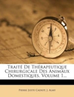 Traite de Therapeutique Chirurgicale Des Animaux Domestiques, Volume 1... af J. Almy, Pierre Juste Cadiot