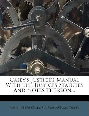 Casey's Justice's Manual with the Justices Statutes and Notes Thereon... af James Joseph Casey