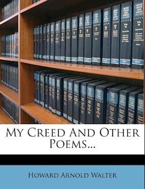 My Creed and Other Poems... af Howard Arnold Walter