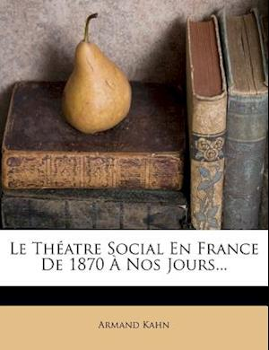 Le Theatre Social En France de 1870 a Nos Jours... af Armand Kahn