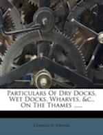 Particulars of Dry Docks, Wet Docks, Wharves, &C., on the Thames ...... af Charles H. Jordan