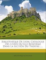 Bibliotheque de Lyon. Catalogue Des Livres Qu'elle Renferme Dans La Section Du Theatre...... af Bibliotheque Municipale
