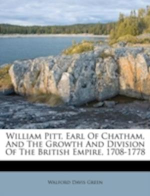 William Pitt, Earl of Chatham, and the Growth and Division of the British Empire, 1708-1778 af Walford Davis Green
