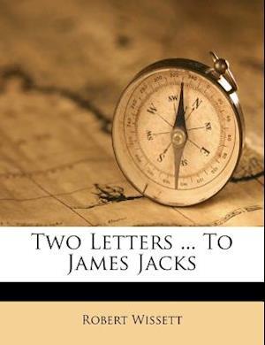 Two Letters ... to James Jacks af Robert Wissett