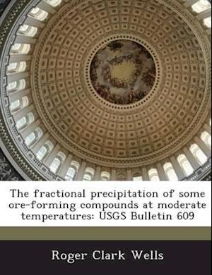 The Fractional Precipitation of Some Ore-Forming Compounds at Moderate Temperatures af Roger Clark Wells