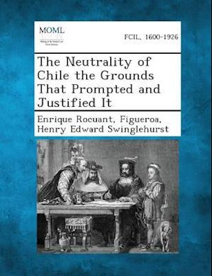 The Neutrality of Chile the Grounds That Prompted and Justified It af Henry Edward Swinglehurst, Enrique Rocuant, Figueroa