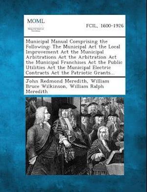 Municipal Manual Comprising the Following af John Redmond Meredith, William Ralph Meredith, William Bruce Wilkinson