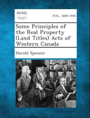 Some Principles of the Real Property (Land Titles) Acts of Western Canada af Harold Spencer