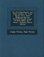 Dr. Ox's Experiment, and Other Stories, Tr. from the Fr. of J. Verne [Followed By] the Fortieth French Ascent of Mont Blanc, by P. Verne - Primary Sou af Paul Verne, Jules Verne