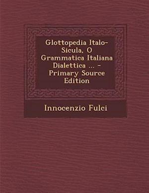 Glottopedia Italo-Sicula, O Grammatica Italiana Dialettica ... af Innocenzio Fulci