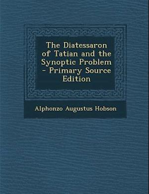 Diatessaron of Tatian and the Synoptic Problem af Alphonzo Augustus Hobson