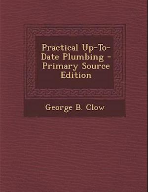 Practical Up-To-Date Plumbing af George B. Clow
