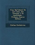 Fray Bartolome de Las Casas, Sus Tiempos y Su Apostolado af Carlos Gutierrez