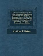 A Tennyson Dictionary the Characters and Place Names Contained in the Poetical and Dramatic Works of the Poet Alphabetically Arranged and Described af Arthur E. Baker